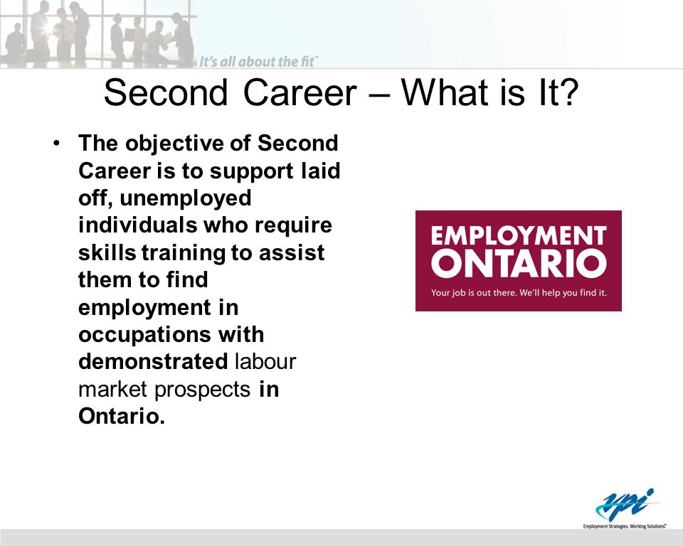 Second Career – What is It? The objective of Second Career is to support laid off, unemployed individuals who require skills training to assist them t