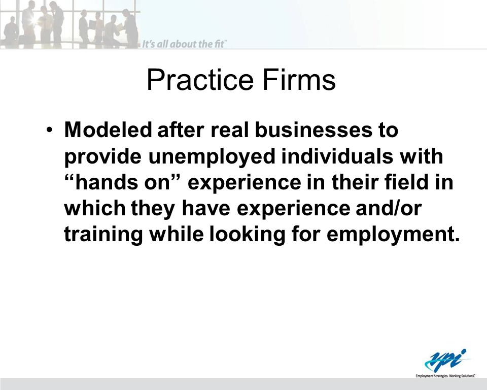 """Practice Firms Modeled after real businesses to provide unemployed individuals with """"hands on"""" experience in their field in which they have experience"""
