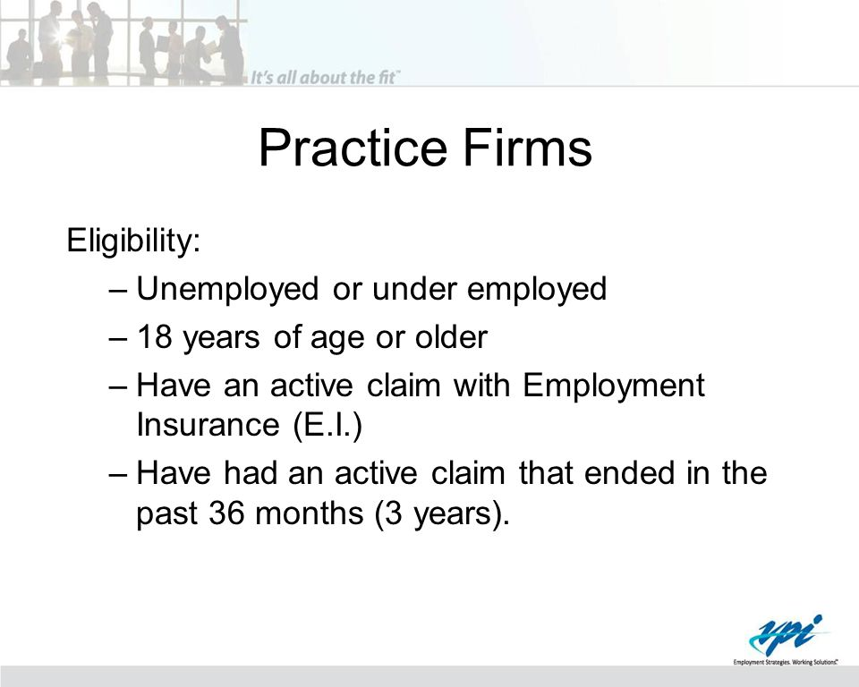 Practice Firms Eligibility: –Unemployed or under employed –18 years of age or older –Have an active claim with Employment Insurance (E.I.) –Have had a