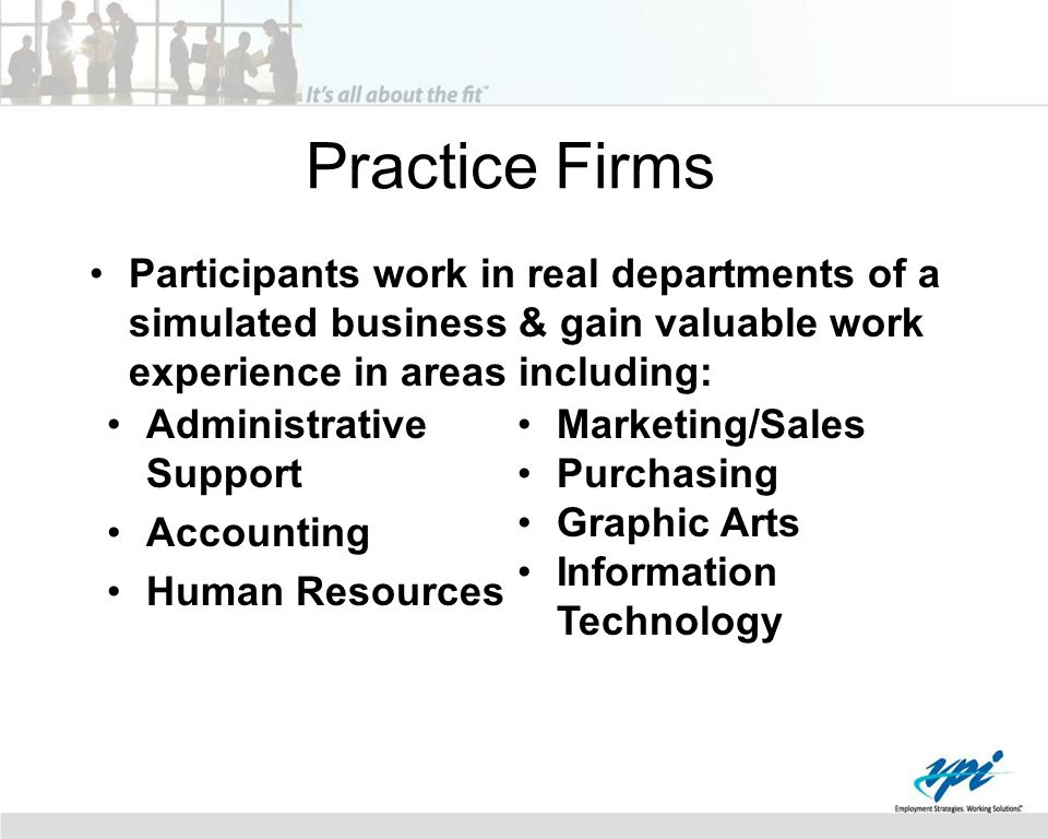 Practice Firms Participants work in real departments of a simulated business & gain valuable work experience in areas including: Administrative Support Accounting Human Resources Marketing/Sales Purchasing Graphic Arts Information Technology