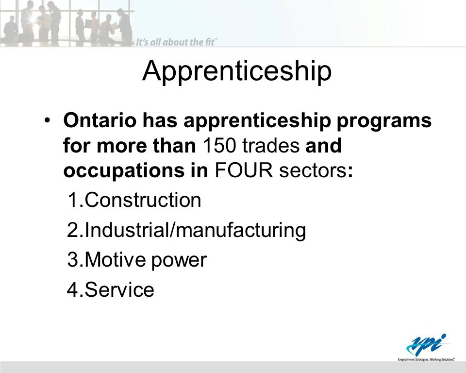 Apprenticeship Ontario has apprenticeship programs for more than 150 trades and occupations in FOUR sectors: 1.Construction 2.Industrial/manufacturing