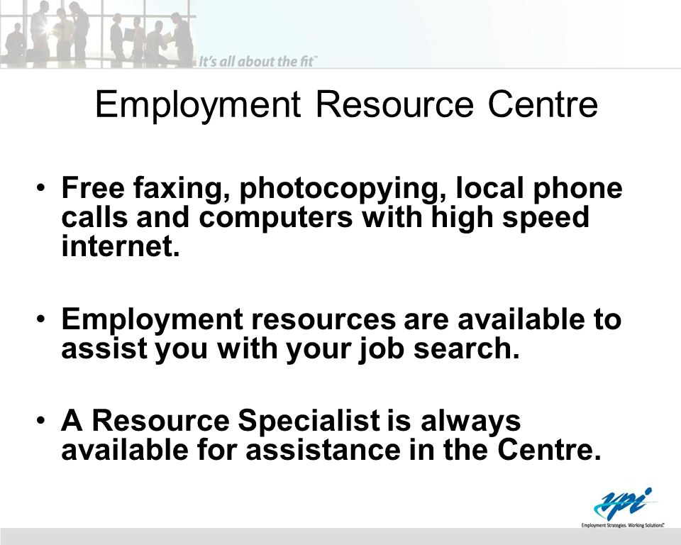Employment Resource Centre Free faxing, photocopying, local phone calls and computers with high speed internet. Employment resources are available to