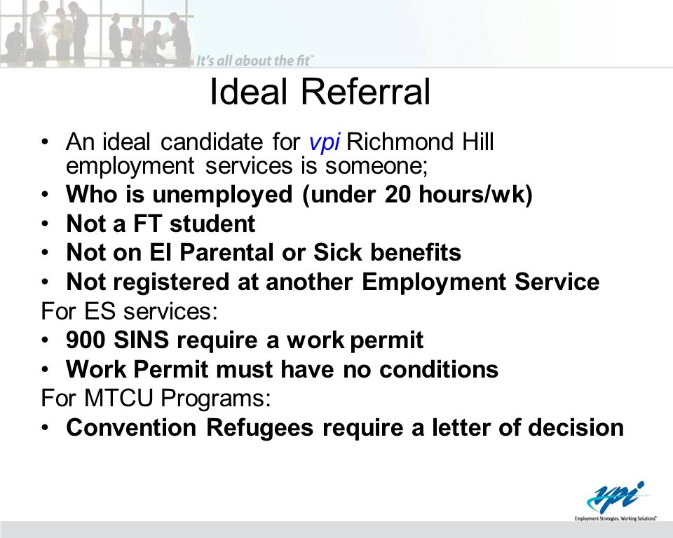 Ideal Referral An ideal candidate for vpi Richmond Hill employment services is someone; Who is unemployed (under 20 hours/wk) Not a FT student Not on EI Parental or Sick benefits Not registered at another Employment Service For ES services: 900 SINS require a work permit Work Permit must have no conditions For MTCU Programs: Convention Refugees require a letter of decision