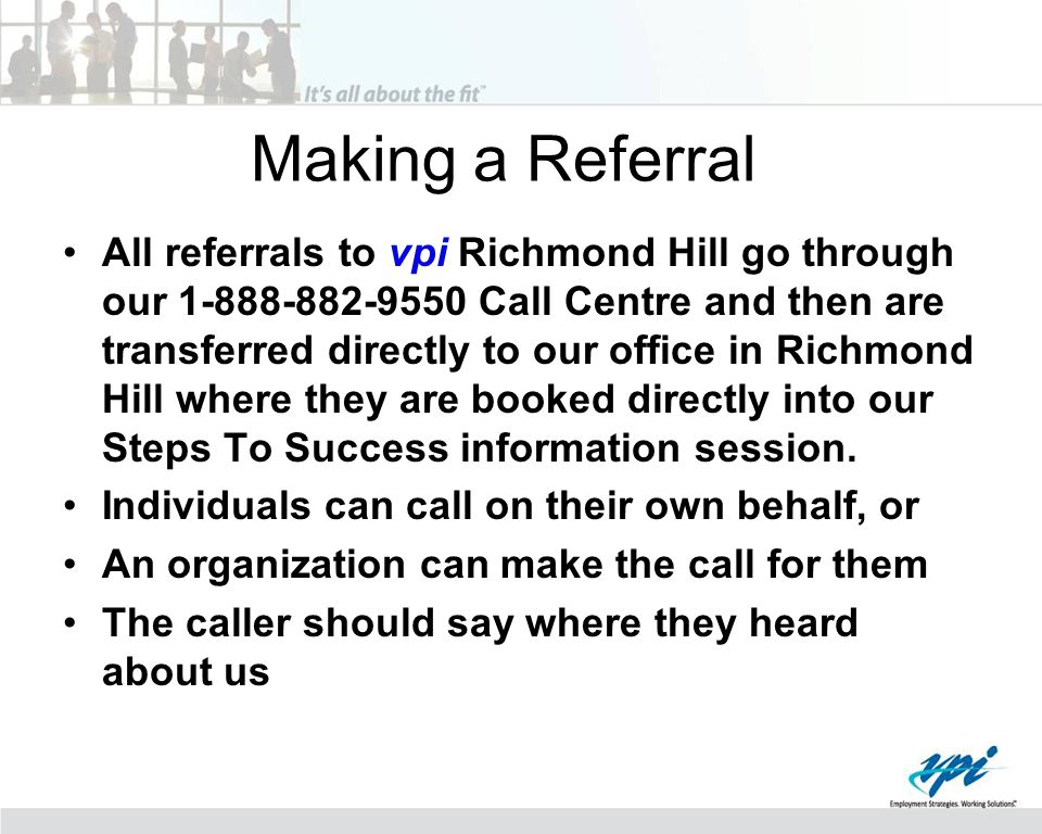 Making a Referral All referrals to vpi Richmond Hill go through our 1-888-882-9550 Call Centre and then are transferred directly to our office in Richmond Hill where they are booked directly into our Steps To Success information session.