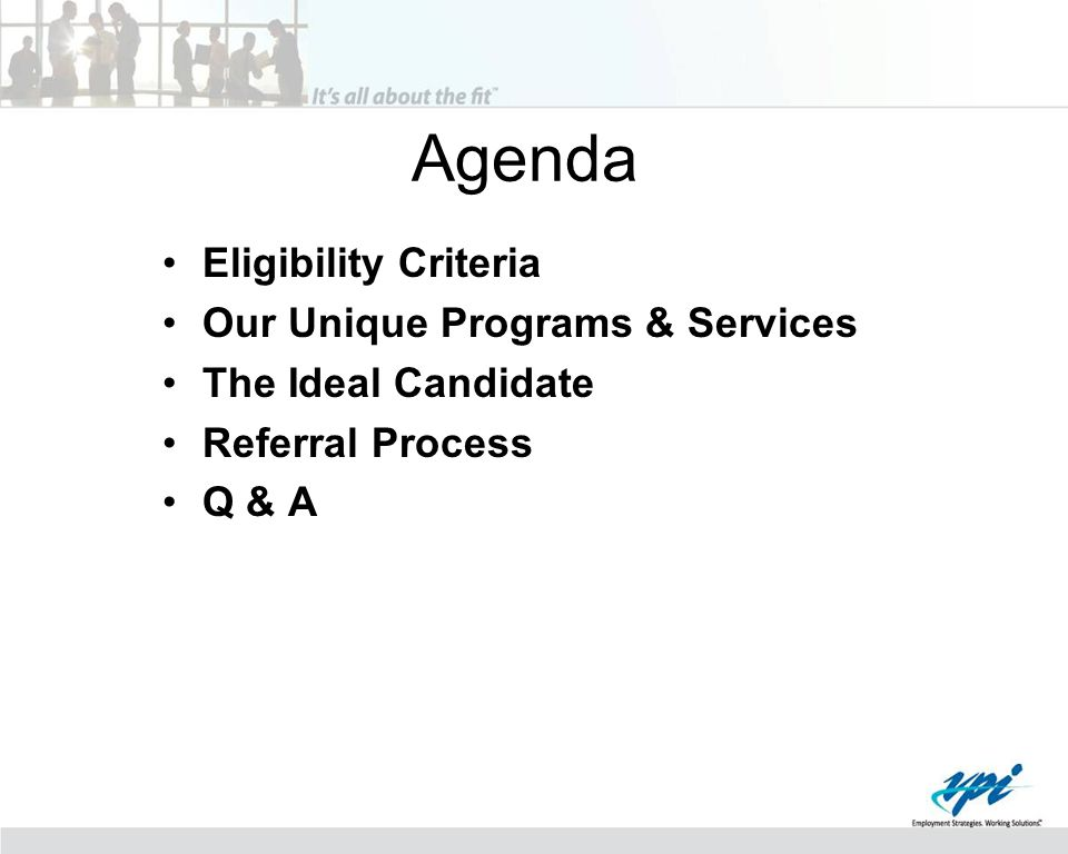 Agenda Eligibility Criteria Our Unique Programs & Services The Ideal Candidate Referral Process Q & A