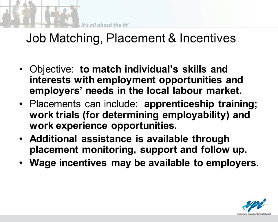Job Matching, Placement & Incentives Objective: to match individual's skills and interests with employment opportunities and employers' needs in the l