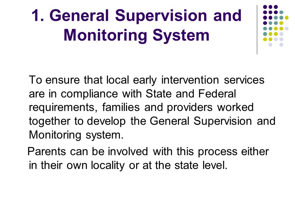 1. General Supervision and Monitoring System To ensure that local early intervention services are in compliance with State and Federal requirements, f