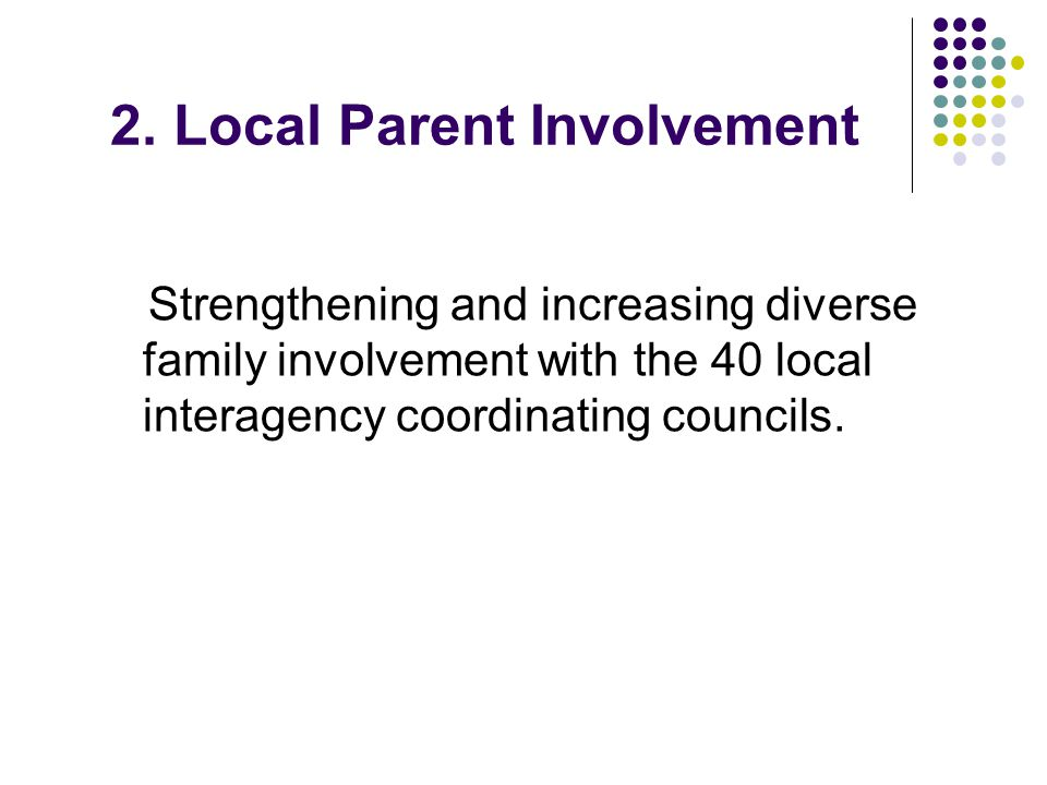 2. Local Parent Involvement Strengthening and increasing diverse family involvement with the 40 local interagency coordinating councils.