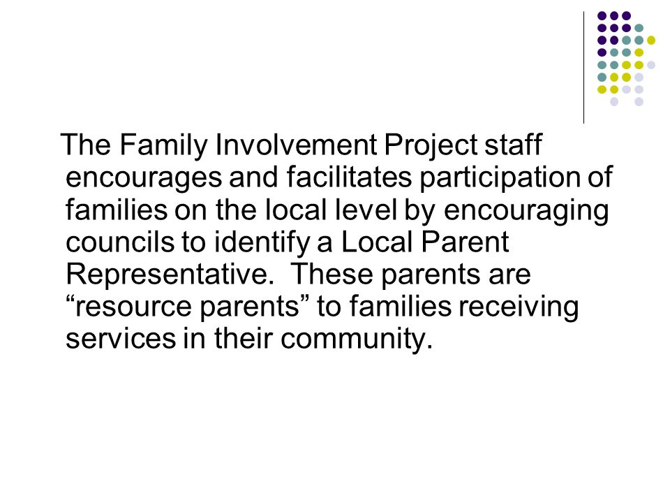 The Family Involvement Project staff encourages and facilitates participation of families on the local level by encouraging councils to identify a Local Parent Representative.