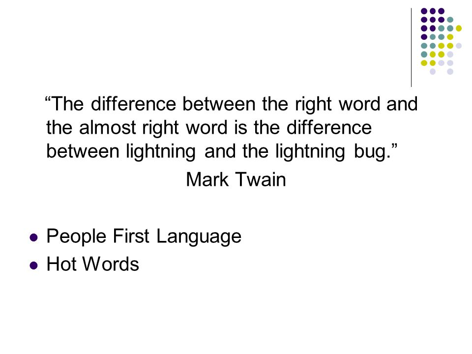 The difference between the right word and the almost right word is the difference between lightning and the lightning bug. Mark Twain People First Language Hot Words