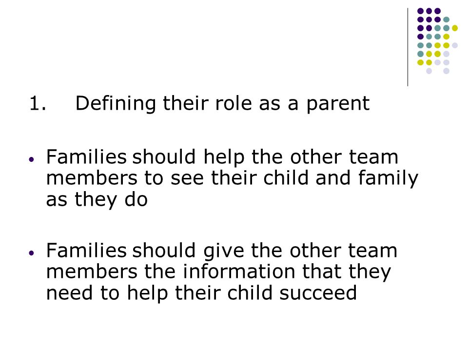 1. Defining their role as a parent  Families should help the other team members to see their child and family as they do  Families should give the o