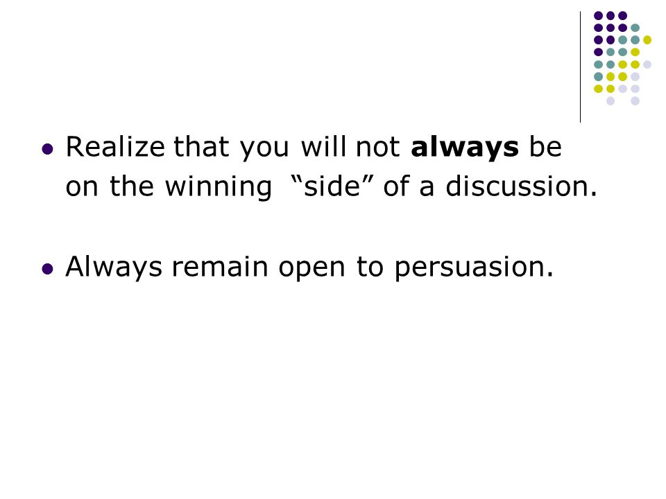 Realize that you will not always be on the winning side of a discussion.