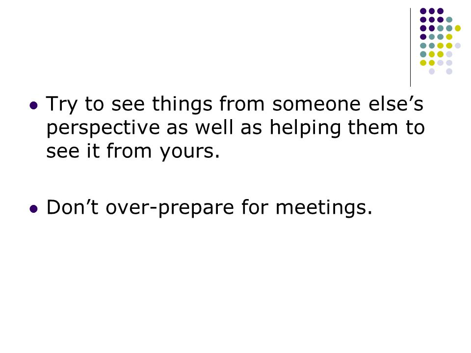 Try to see things from someone else's perspective as well as helping them to see it from yours.