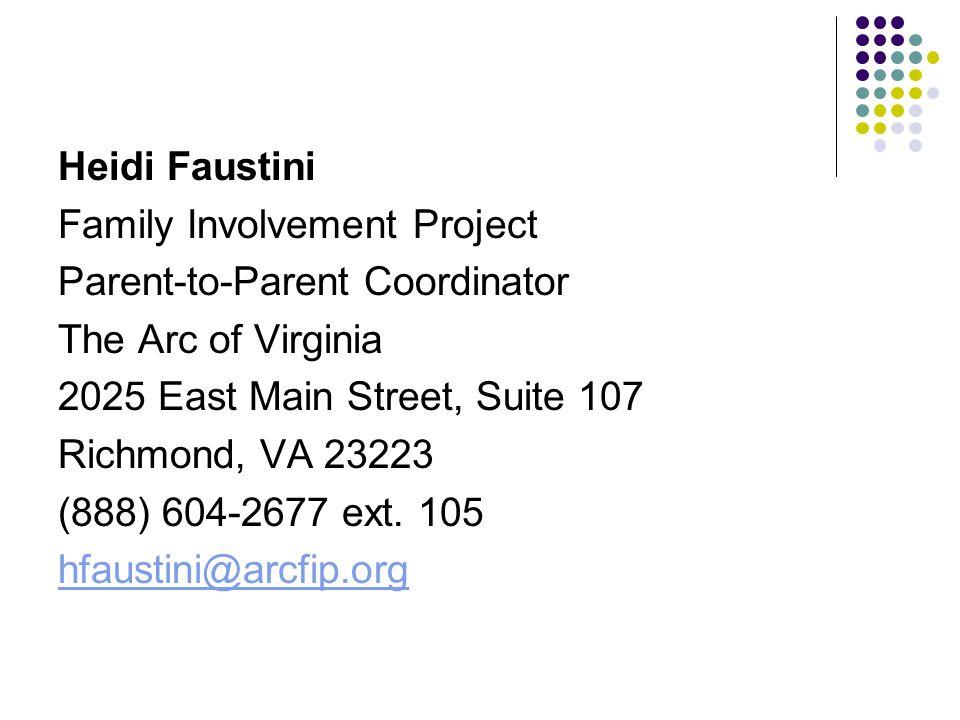 Heidi Faustini Family Involvement Project Parent-to-Parent Coordinator The Arc of Virginia 2025 East Main Street, Suite 107 Richmond, VA 23223 (888) 604-2677 ext.
