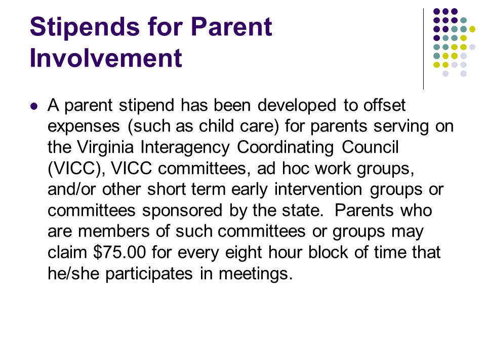 Stipends for Parent Involvement A parent stipend has been developed to offset expenses (such as child care) for parents serving on the Virginia Interagency Coordinating Council (VICC), VICC committees, ad hoc work groups, and/or other short term early intervention groups or committees sponsored by the state.