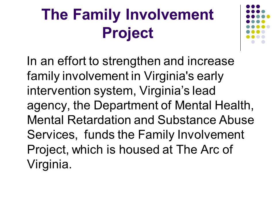 The Family Involvement Project In an effort to strengthen and increase family involvement in Virginia s early intervention system, Virginia's lead agency, the Department of Mental Health, Mental Retardation and Substance Abuse Services, funds the Family Involvement Project, which is housed at The Arc of Virginia.