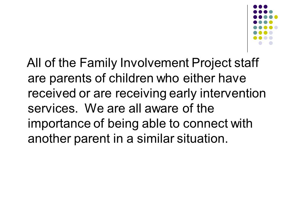 All of the Family Involvement Project staff are parents of children who either have received or are receiving early intervention services.