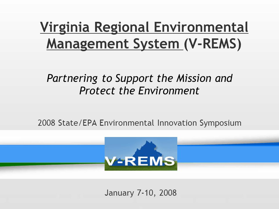 Virginia Regional Environmental Management System (V-REMS) Partnering to Support the Mission and Protect the Environment 2008 State/EPA Environmental Innovation Symposium January 7-10, 2008
