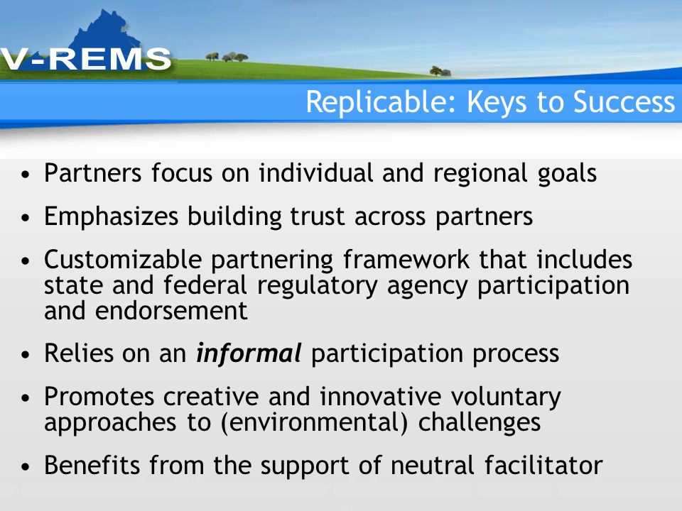 Replicable: Keys to Success Partners focus on individual and regional goals Emphasizes building trust across partners Customizable partnering framework that includes state and federal regulatory agency participation and endorsement Relies on an informal participation process Promotes creative and innovative voluntary approaches to (environmental) challenges Benefits from the support of neutral facilitator