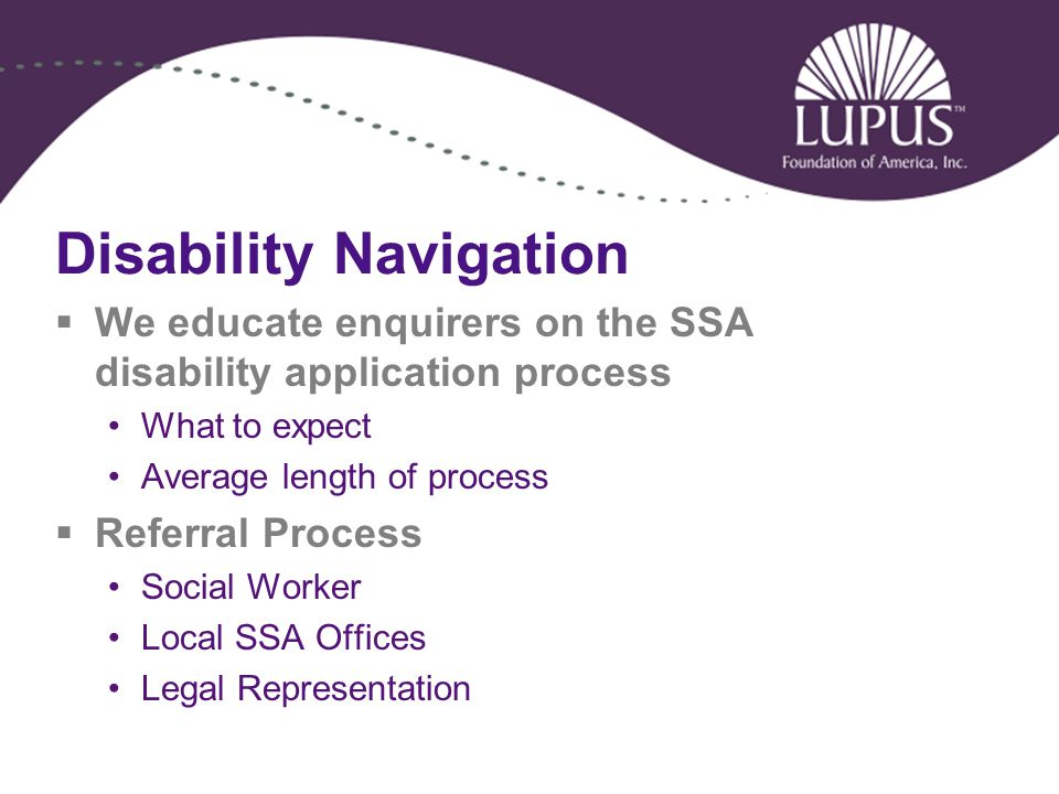 Disability Navigation  We educate enquirers on the SSA disability application process What to expect Average length of process  Referral Process Social Worker Local SSA Offices Legal Representation