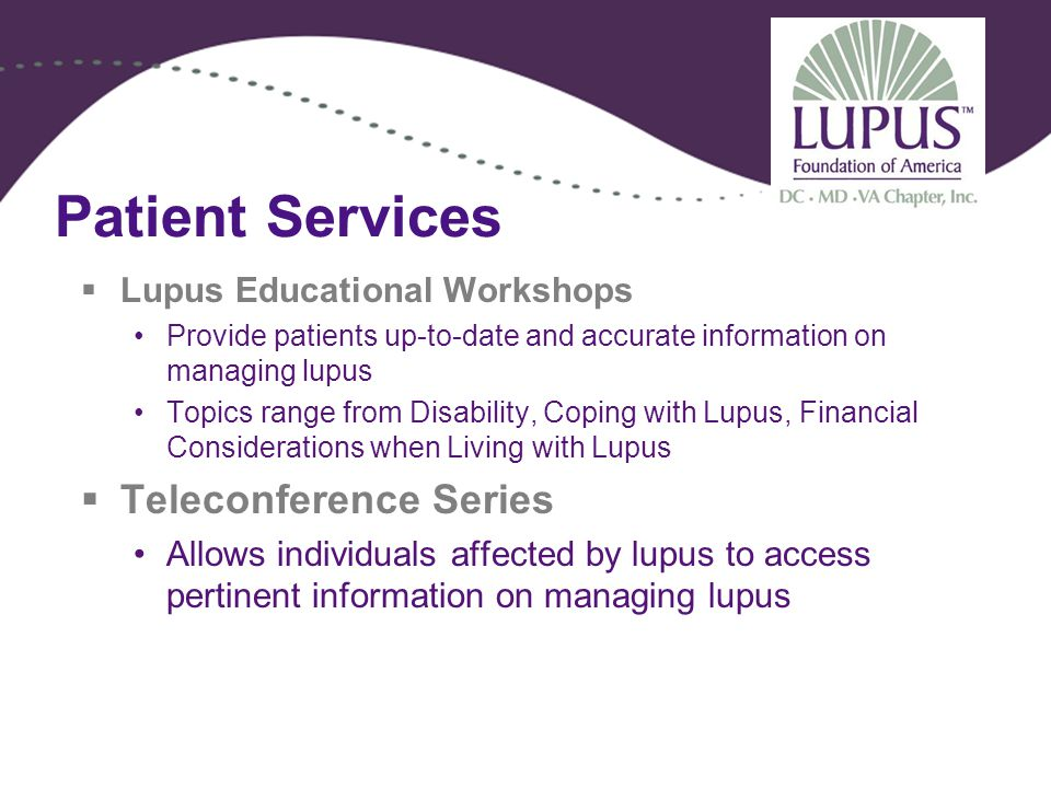 Patient Services  Lupus Educational Workshops Provide patients up-to-date and accurate information on managing lupus Topics range from Disability, Coping with Lupus, Financial Considerations when Living with Lupus  Teleconference Series Allows individuals affected by lupus to access pertinent information on managing lupus