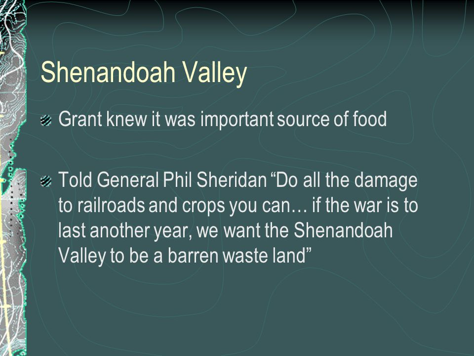 Shenandoah Valley Grant knew it was important source of food Told General Phil Sheridan Do all the damage to railroads and crops you can… if the war is to last another year, we want the Shenandoah Valley to be a barren waste land