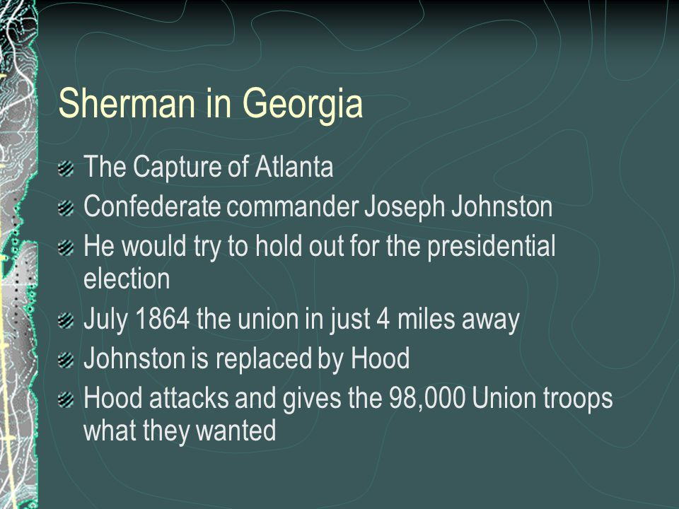 Sherman in Georgia The Capture of Atlanta Confederate commander Joseph Johnston He would try to hold out for the presidential election July 1864 the union in just 4 miles away Johnston is replaced by Hood Hood attacks and gives the 98,000 Union troops what they wanted