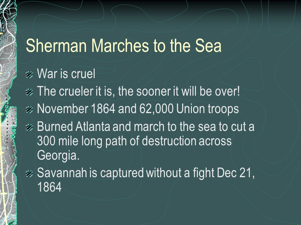 Sherman Marches to the Sea War is cruel The crueler it is, the sooner it will be over! November 1864 and 62,000 Union troops Burned Atlanta and march