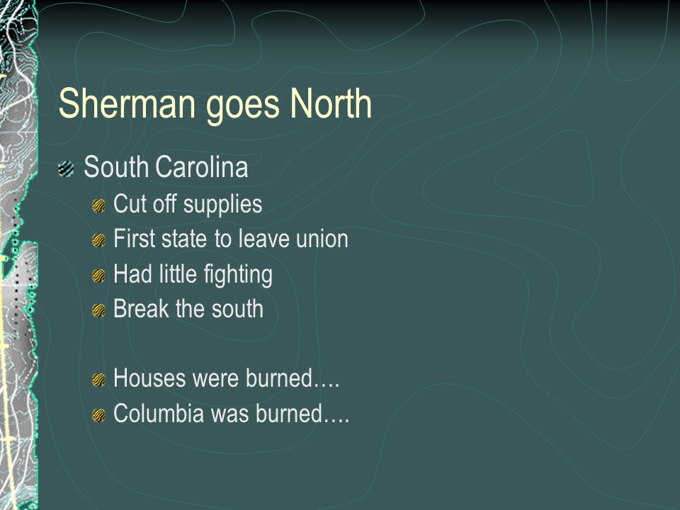 Sherman goes North South Carolina Cut off supplies First state to leave union Had little fighting Break the south Houses were burned….