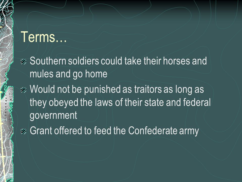 Terms… Southern soldiers could take their horses and mules and go home Would not be punished as traitors as long as they obeyed the laws of their state and federal government Grant offered to feed the Confederate army
