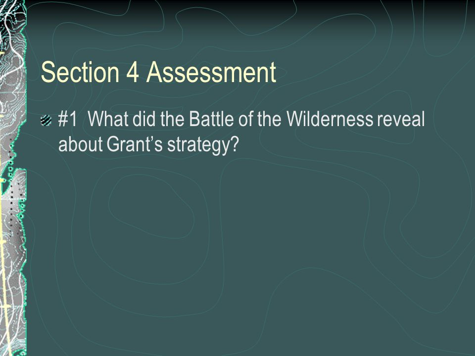 Section 4 Assessment #1 What did the Battle of the Wilderness reveal about Grant's strategy