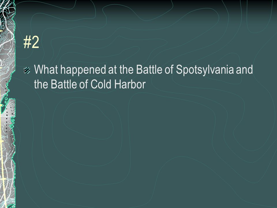 #2 What happened at the Battle of Spotsylvania and the Battle of Cold Harbor