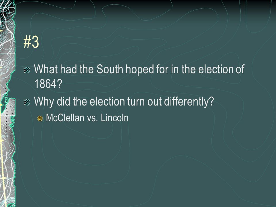#3 What had the South hoped for in the election of 1864.