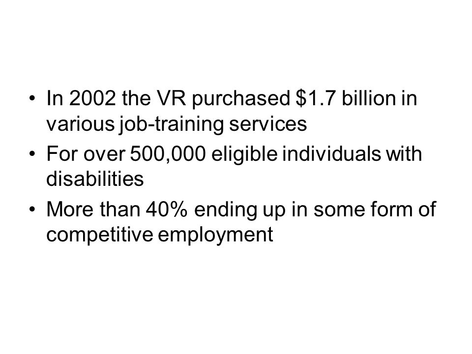 In 2002 the VR purchased $1.7 billion in various job-training services For over 500,000 eligible individuals with disabilities More than 40% ending up in some form of competitive employment