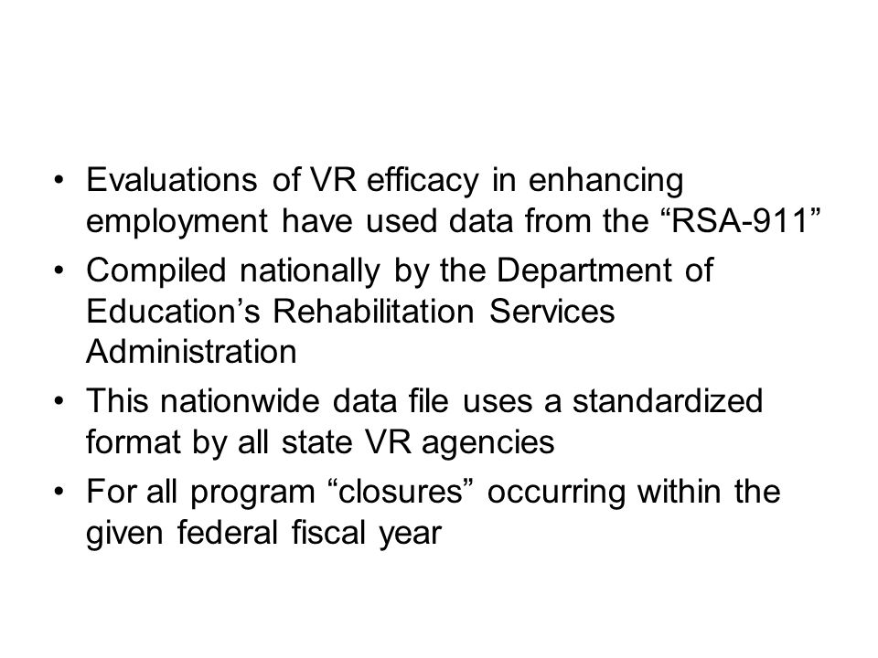 Evaluations of VR efficacy in enhancing employment have used data from the RSA-911 Compiled nationally by the Department of Education's Rehabilitation Services Administration This nationwide data file uses a standardized format by all state VR agencies For all program closures occurring within the given federal fiscal year