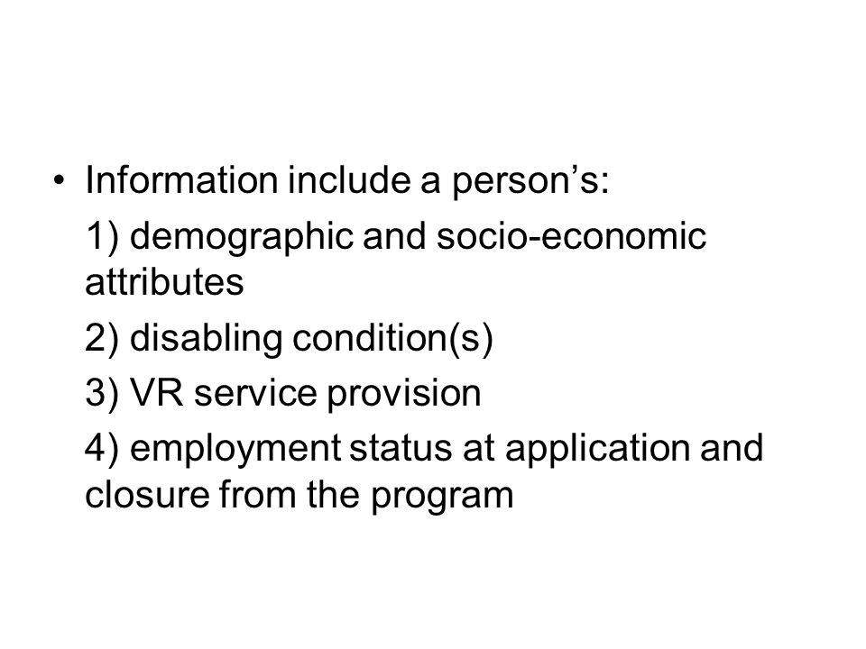 Information include a person's: 1) demographic and socio-economic attributes 2) disabling condition(s) 3) VR service provision 4) employment status at application and closure from the program