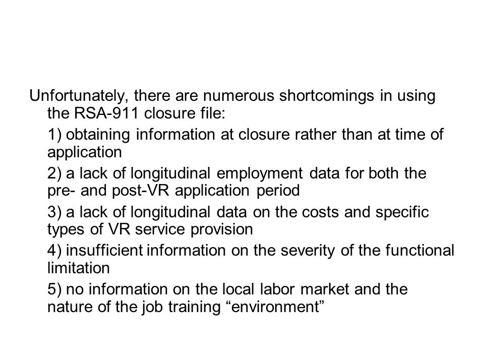 Unfortunately, there are numerous shortcomings in using the RSA-911 closure file: 1) obtaining information at closure rather than at time of application 2) a lack of longitudinal employment data for both the pre- and post-VR application period 3) a lack of longitudinal data on the costs and specific types of VR service provision 4) insufficient information on the severity of the functional limitation 5) no information on the local labor market and the nature of the job training environment