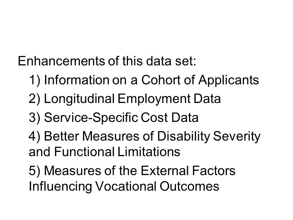 Enhancements of this data set: 1) Information on a Cohort of Applicants 2) Longitudinal Employment Data 3) Service-Specific Cost Data 4) Better Measures of Disability Severity and Functional Limitations 5) Measures of the External Factors Influencing Vocational Outcomes