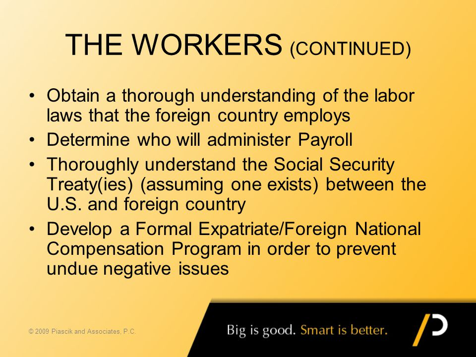 THE WORKERS (CONTINUED) Obtain a thorough understanding of the labor laws that the foreign country employs Determine who will administer Payroll Thoro