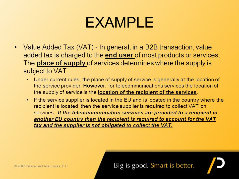 EXAMPLE Value Added Tax (VAT) - In general, in a B2B transaction, value added tax is charged to the end user of most products or services. The place o