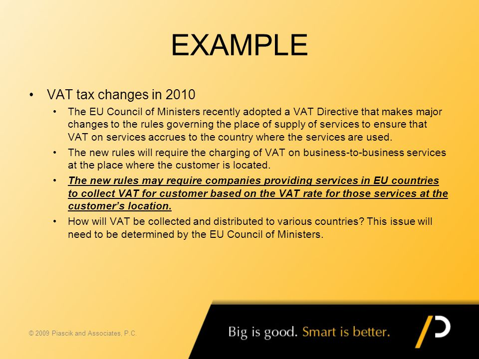 EXAMPLE VAT tax changes in 2010 The EU Council of Ministers recently adopted a VAT Directive that makes major changes to the rules governing the place