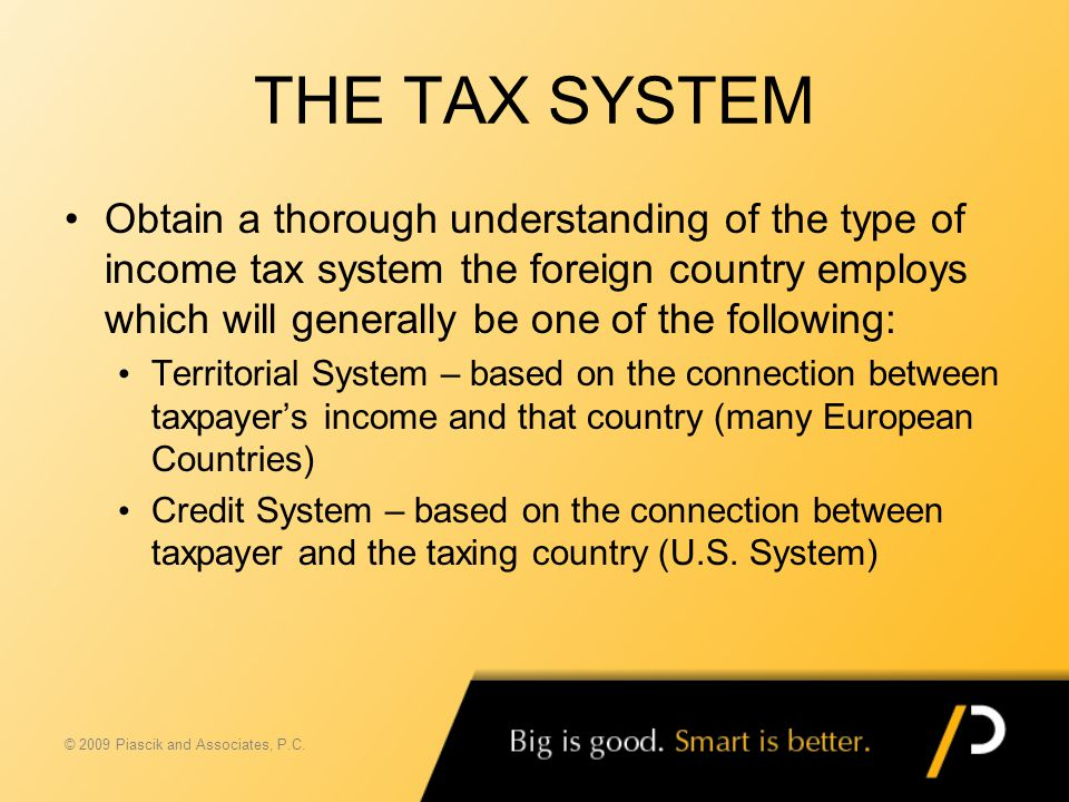 THE TAX SYSTEM Obtain a thorough understanding of the type of income tax system the foreign country employs which will generally be one of the followi