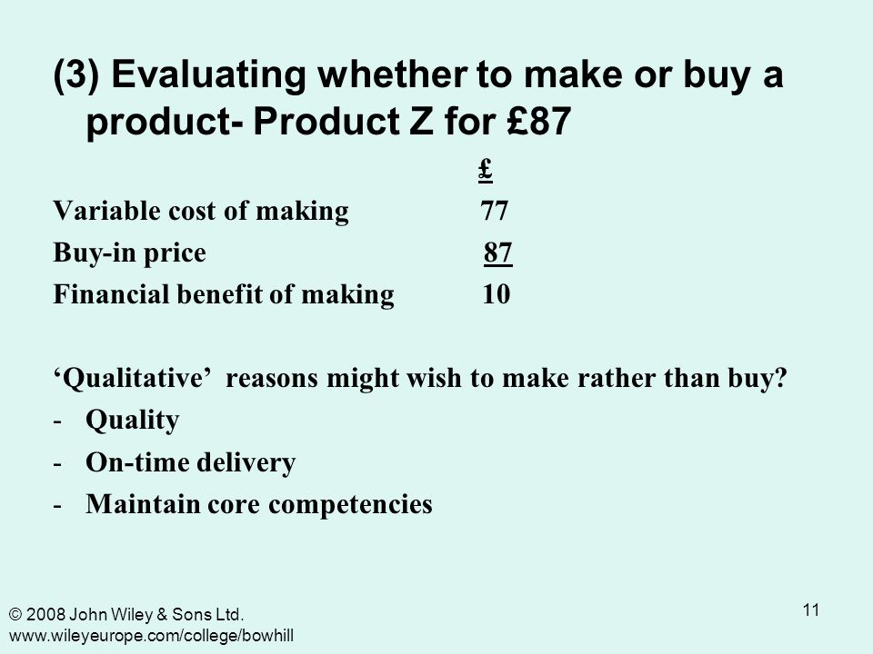 11 (3) Evaluating whether to make or buy a product- Product Z for £87 £ Variable cost of making 77 Buy-in price 87 Financial benefit of making 10 'Qualitative' reasons might wish to make rather than buy.