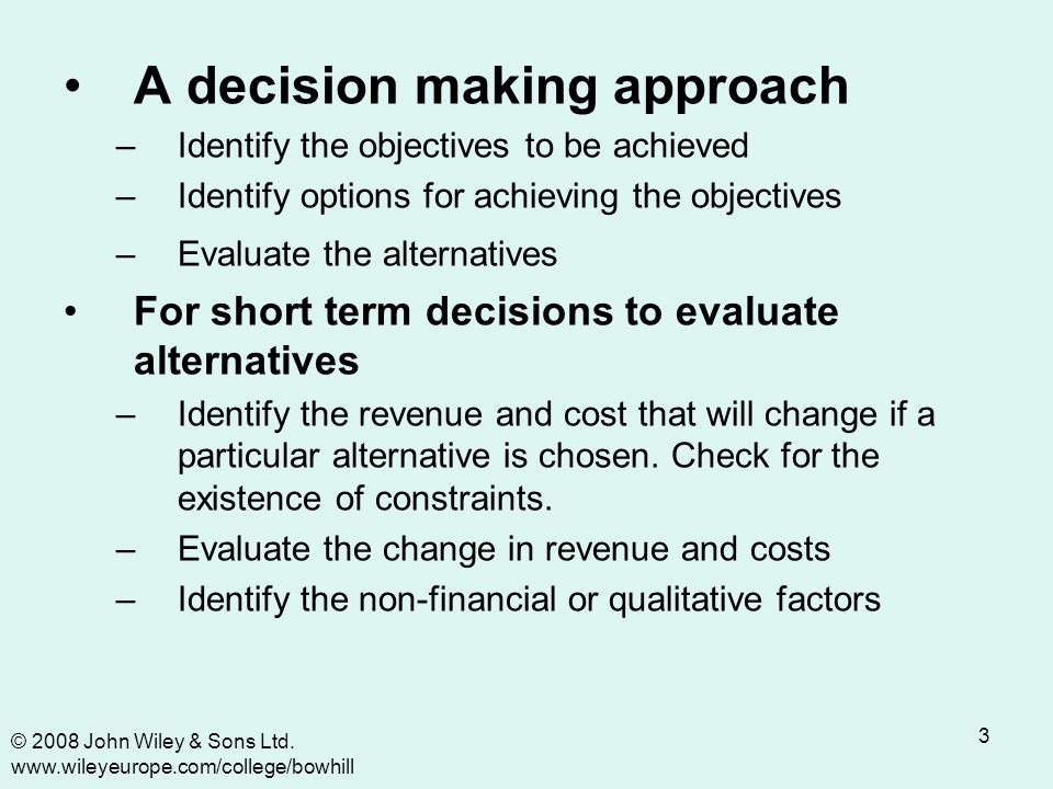 3 A decision making approach –Identify the objectives to be achieved –Identify options for achieving the objectives –Evaluate the alternatives For short term decisions to evaluate alternatives –Identify the revenue and cost that will change if a particular alternative is chosen.