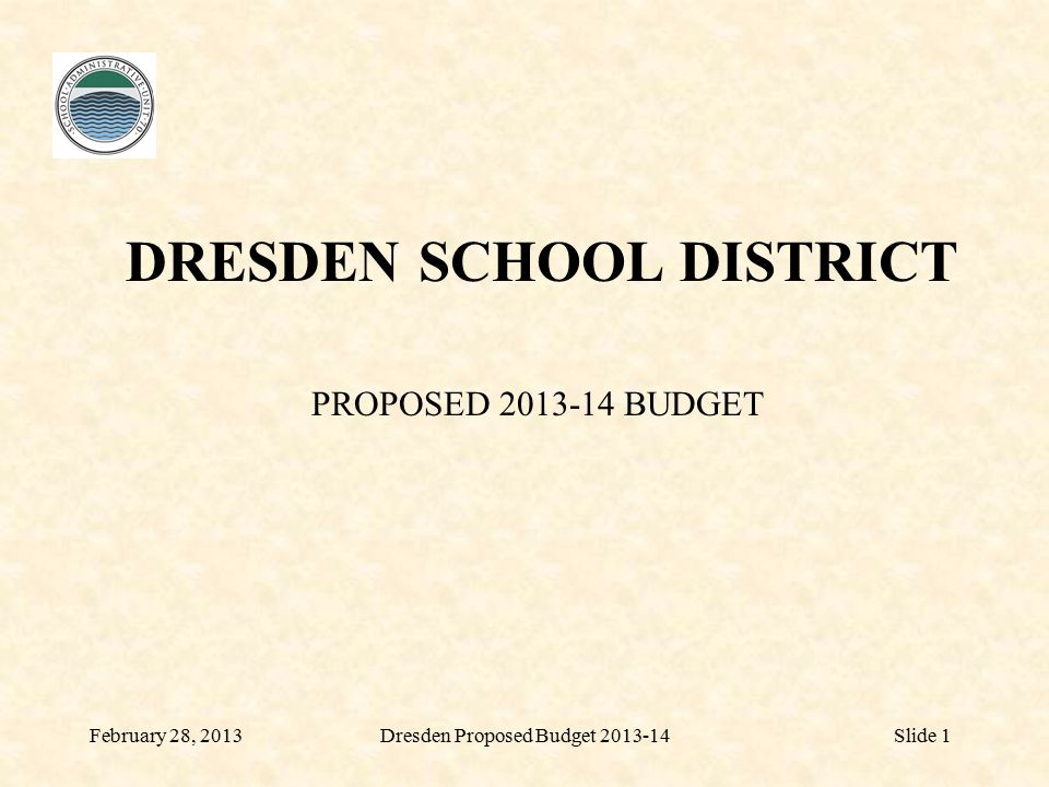 DRESDEN SCHOOL DISTRICT PROPOSED 2013-14 BUDGET February 28, 2013Dresden Proposed Budget 2013-14Slide 1