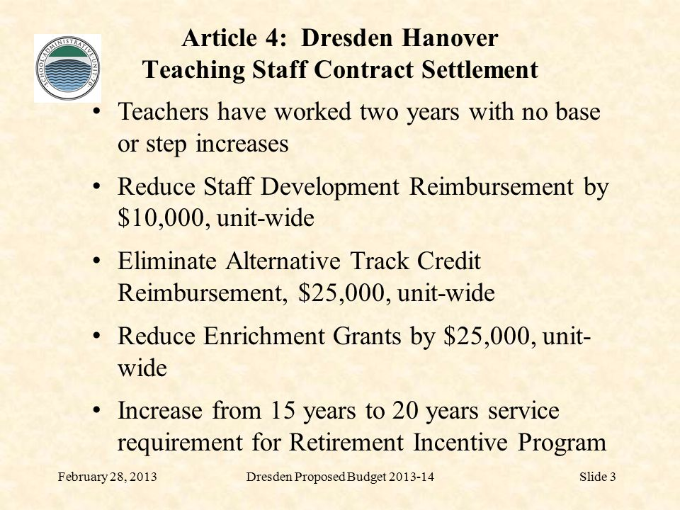 District Staffing RMS February 28, 2013Dresden Proposed Budget 2013-14Slide 24 Teachers--Reg Ed31.32-0.53 Teachers--Spec Ed5.05-0.18 Therapists1.100.00 Guidance Counselors2.000.00 Nurse1.000.00 Media Specialist1.000.00 Subtotal Certified41.47-0.71 Principal1.000.00 Assoc Principal1.000.00 Admin Asst1.000.00 Ed Assts18.70-0.50 Computer Technician1.00 Custodial4.500.00 Tutor0.00-0.20 Subtotal Other Staff 27.90-0.70 68.67-1.41
