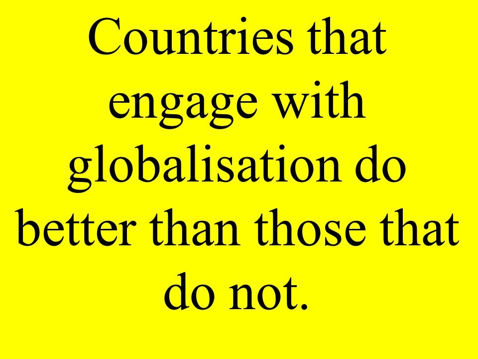 Countries that engage with globalisation do better than those that do not.