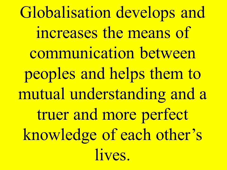 Globalisation develops and increases the means of communication between peoples and helps them to mutual understanding and a truer and more perfect knowledge of each other's lives.