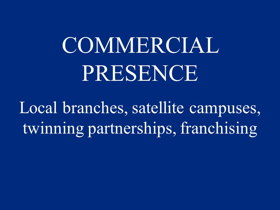 COMMERCIAL PRESENCE Local branches, satellite campuses, twinning partnerships, franchising