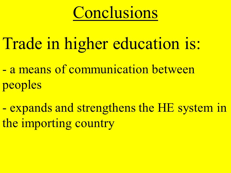 Conclusions Trade in higher education is: - a means of communication between peoples - expands and strengthens the HE system in the importing country